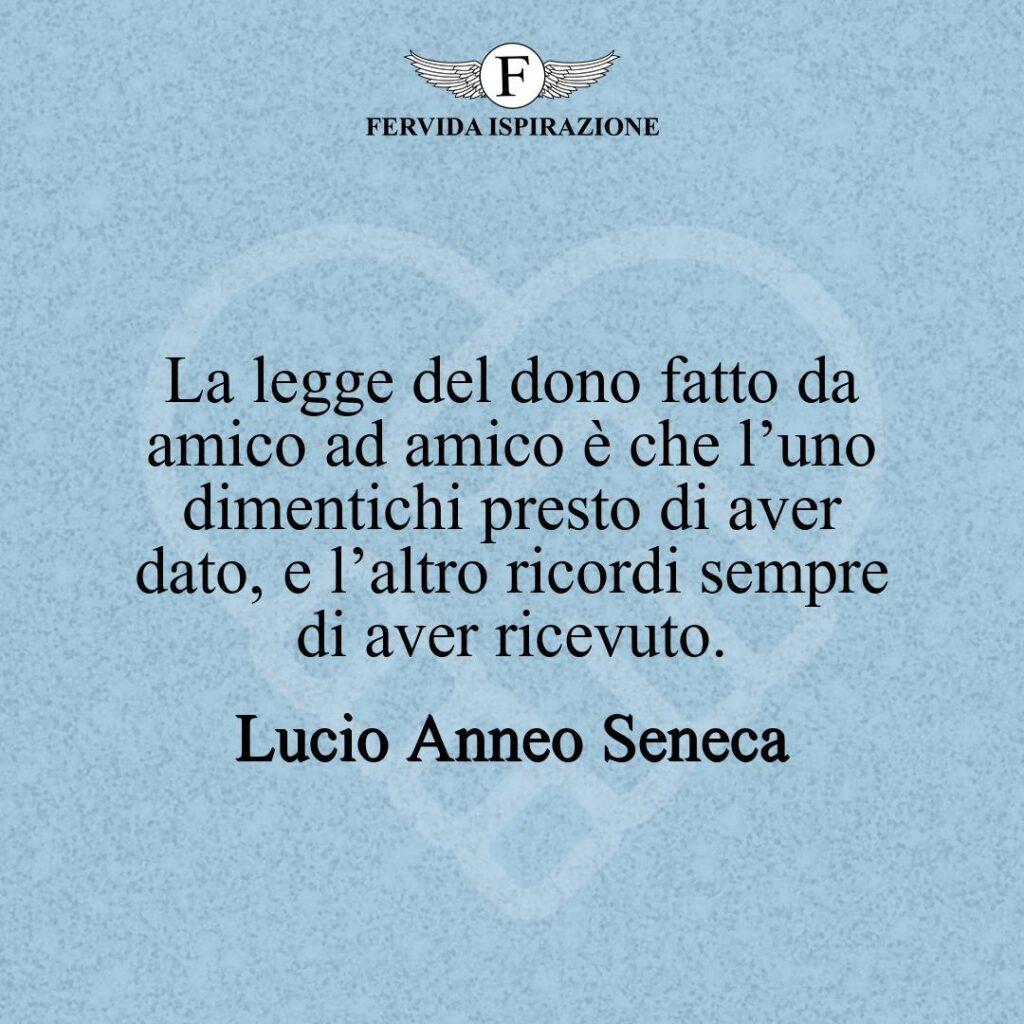 La legge del dono fatto da amico ad amico è che l'uno dimentichi presto di aver dato, e l'altro ricordi sempre di aver ricevuto.  ~ Lucio Anneo Seneca
