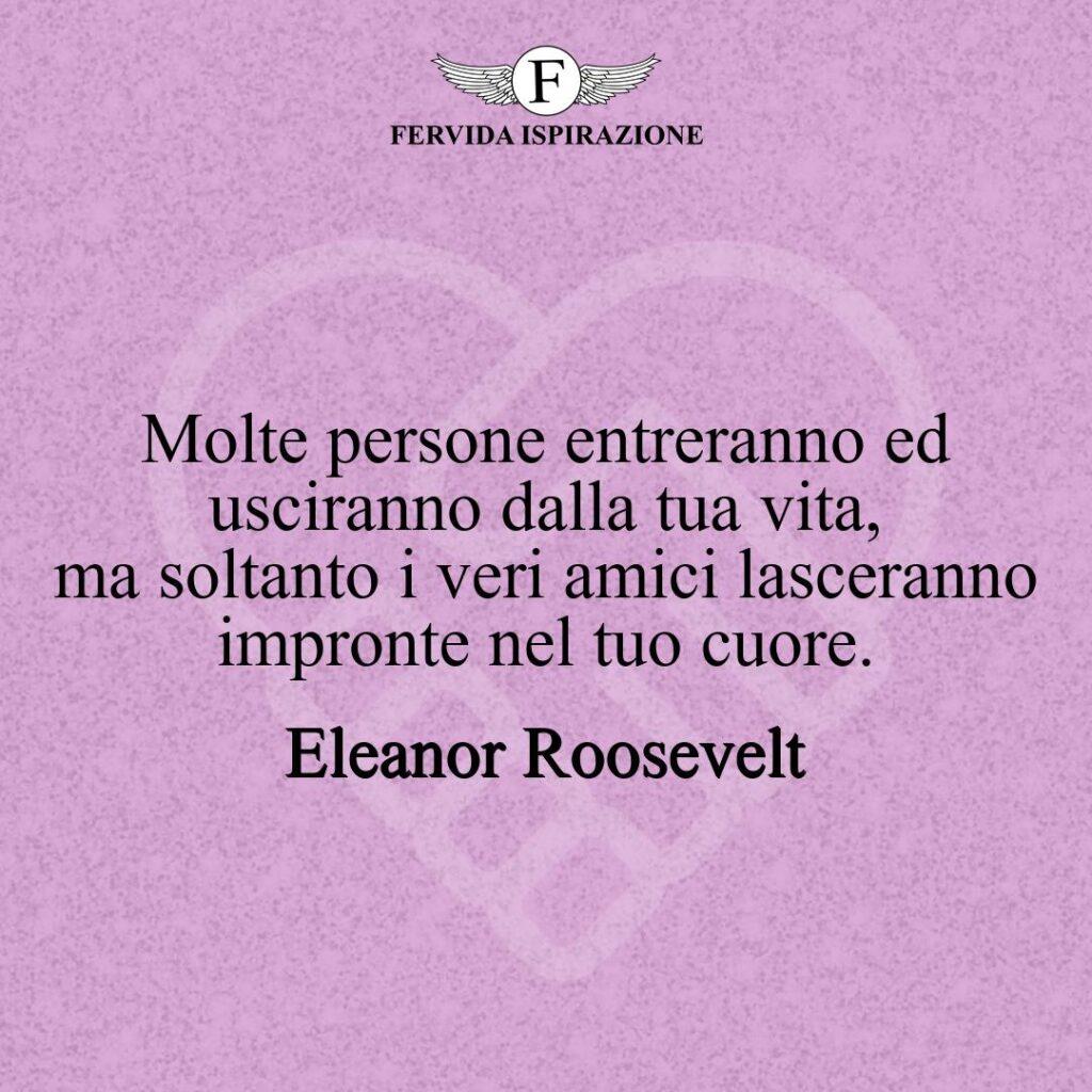 Molte persone entreranno ed usciranno dalla tua vita, ma soltanto i veri amici lasceranno impronte nel tuo cuore.  ~ Eleanor Roosevelt