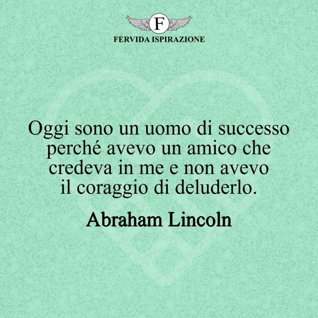 Oggi sono un uomo di successo perché avevo un amico che credeva in me e non avevo il coraggio di deluderlo.  ~ Abraham Lincoln