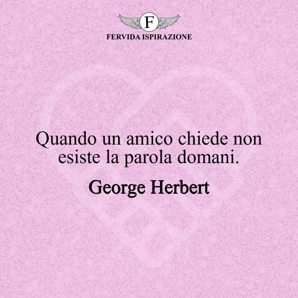 Quando un amico chiede non esiste la parola domani.  ~ George Herbert - citazione amicizia