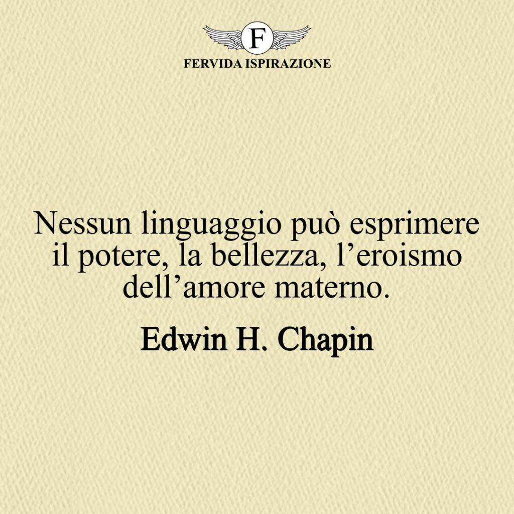 Nessun linguaggio può esprimere il potere, la bellezza, l'eroismo e la maestosità dell'amore materno.  ~ Edwin Hubbell Chapin