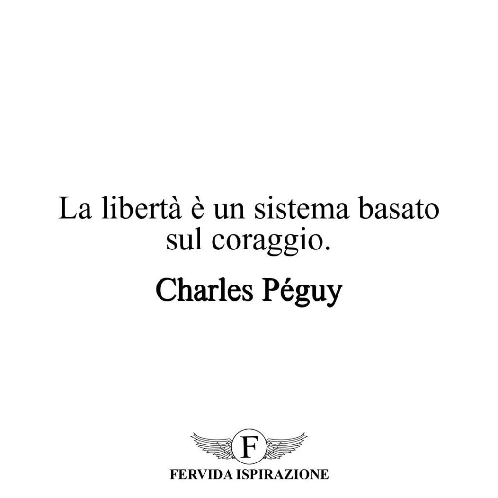 La libertà è un sistema basato sul coraggio.  ~ Charles Péguy