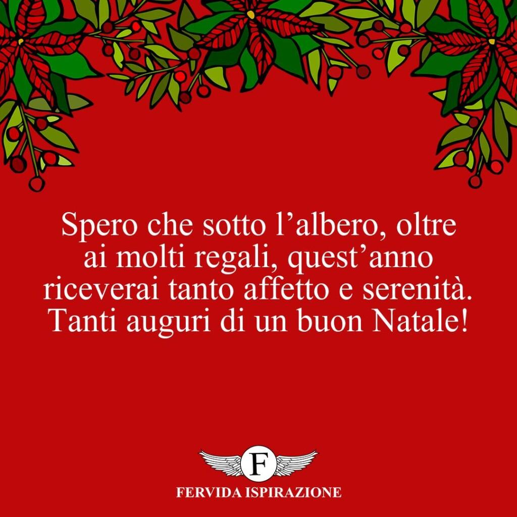 Spero che sotto l'albero, oltre ai molti regali, quest'anno riceverai tanto affetto e serenità. Tanti auguri di un buon Natale!