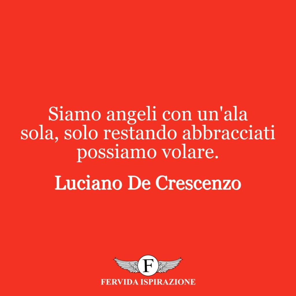 Siamo angeli con un'ala sola, solo restando abbracciati possiamo volare.  ~ Luciano De Crescenzo