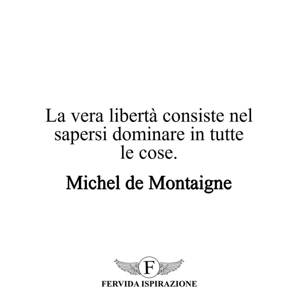La vera libertà consiste nel sapersi dominare in tutte le cose.  ~ Michel de Montaigne