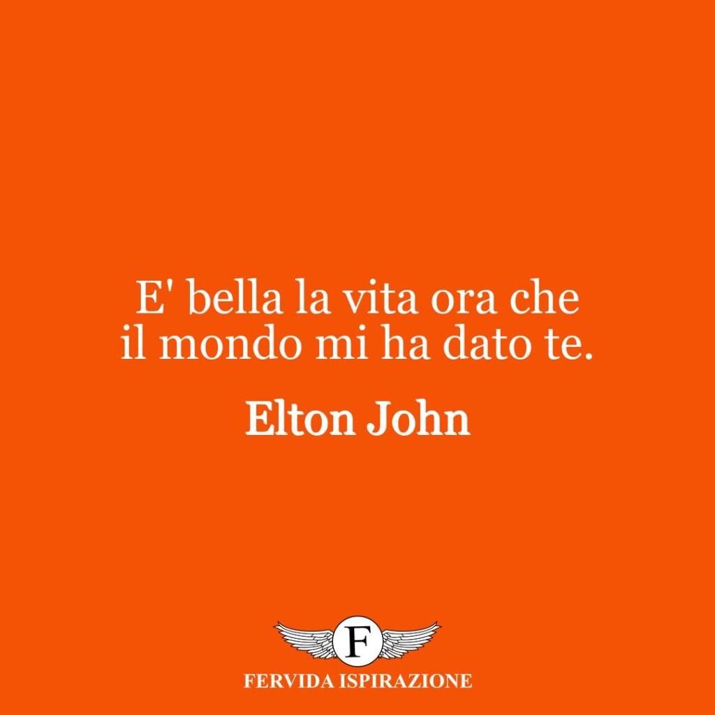 E' bella la vita ora che il mondo mi ha dato te.  ~ Elton John