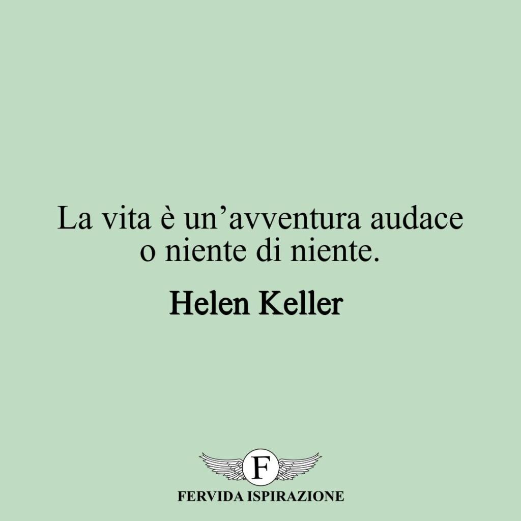 La vita è un'avventura audace o niente di niente.  ~ Helen Keller