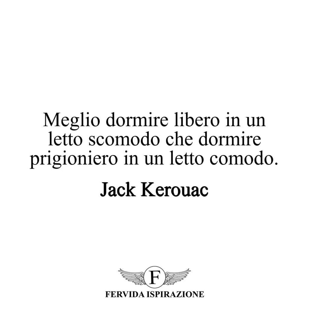 Meglio dormire libero in un letto scomodo che dormire prigioniero in un letto comodo.  ~ Jack Kerouac