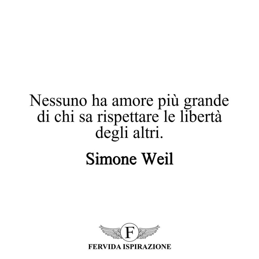 Nessuno ha amore più grande di chi sa rispettare le libertà degli altri.  ~ Simone Weil