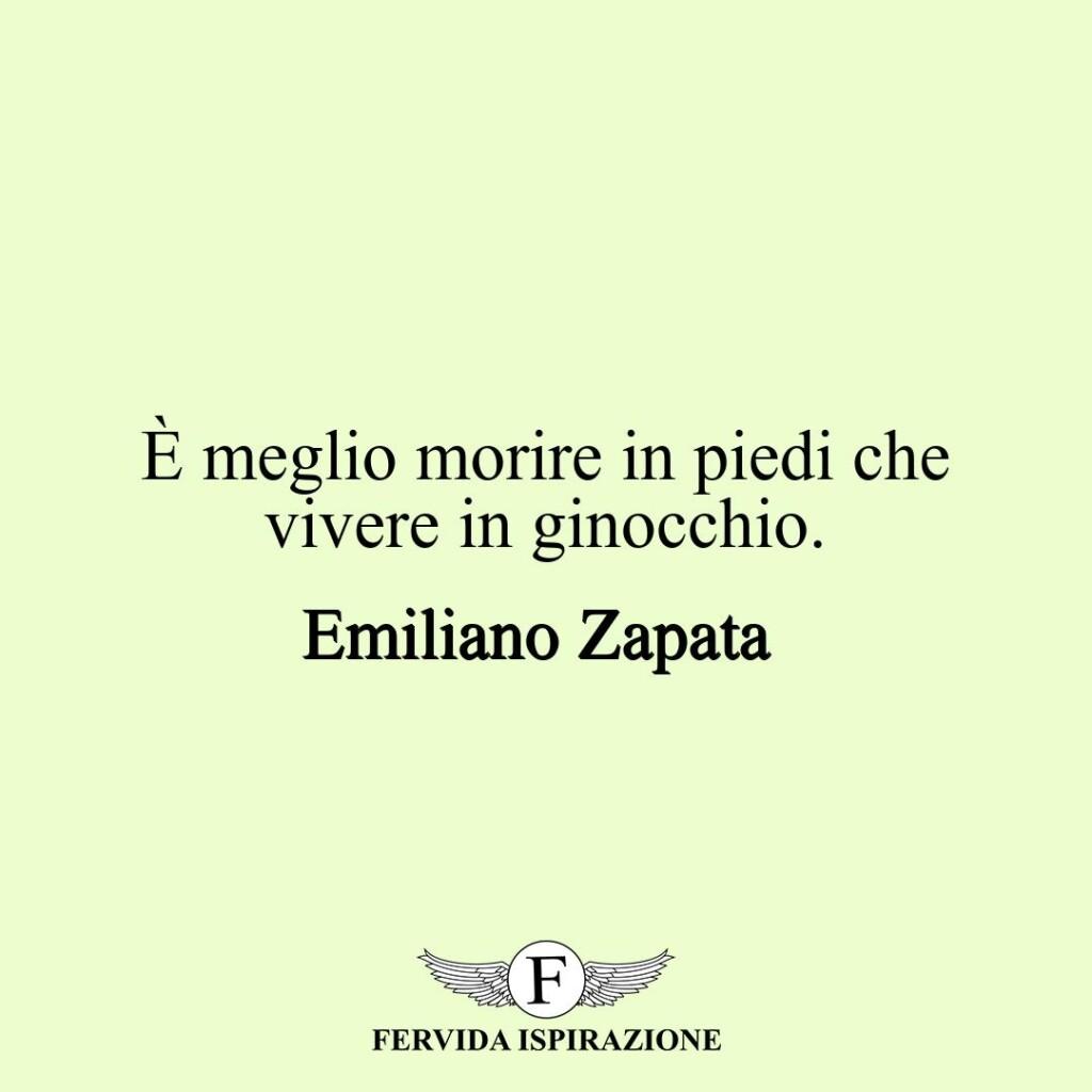 È meglio morire in piedi che vivere in ginocchio.  ~ Emiliano Zapata