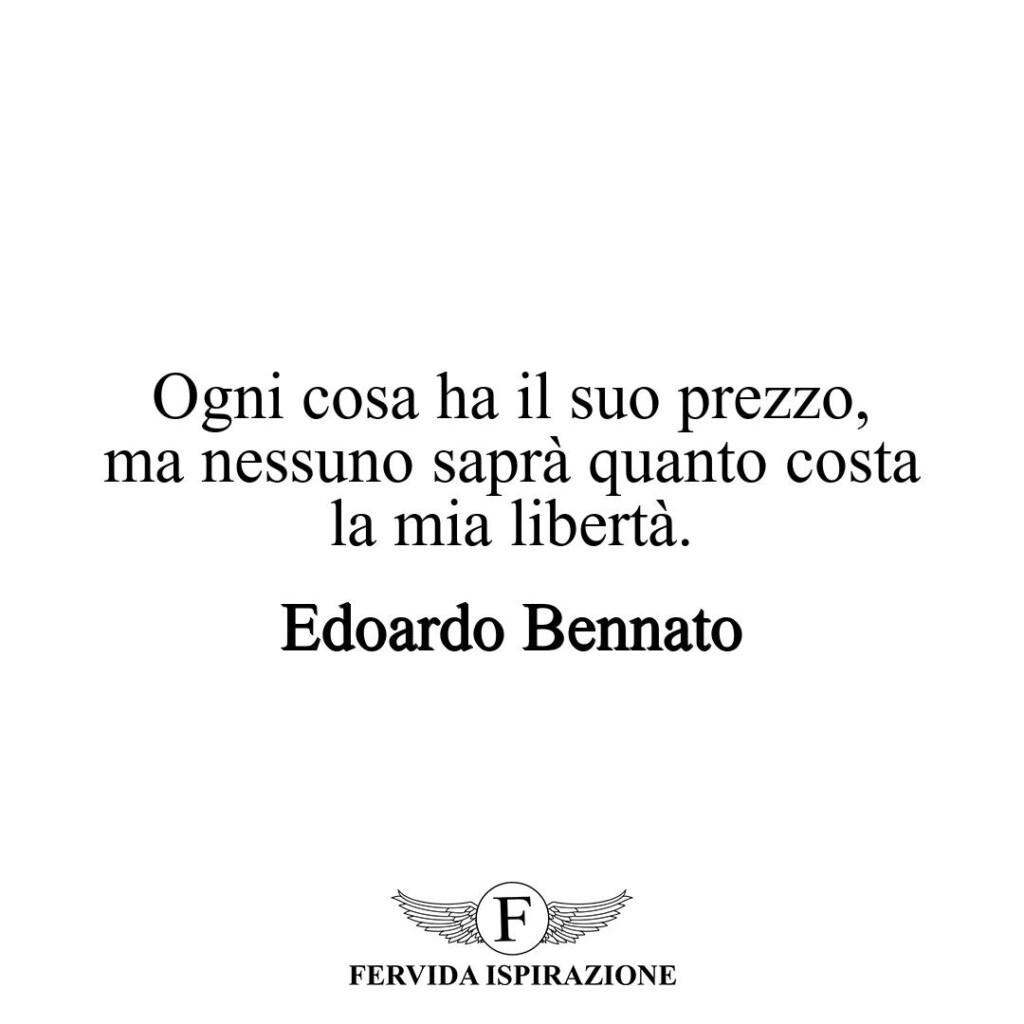 Ogni cosa ha il suo prezzo, ma nessuno saprà quanto costa la mia libertà.  ~ Edoardo Bennato