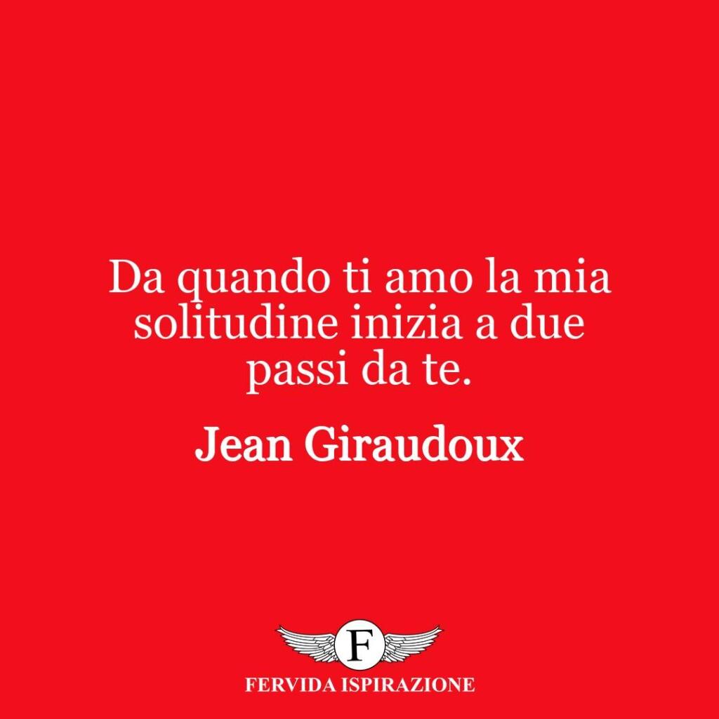 Da quando ti amo la mia solitudine inizia a due passi da te.  ~ Jean Giraudoux