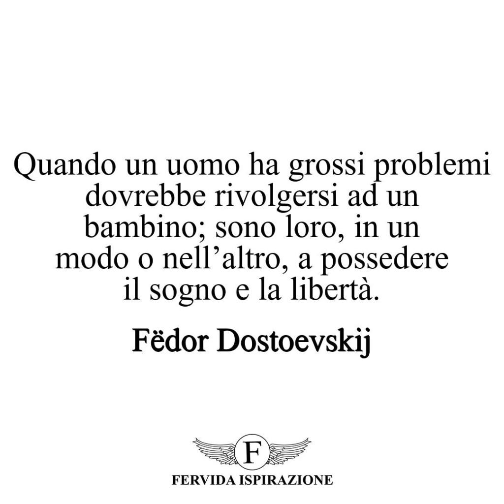 Quando un uomo ha grossi problemi dovrebbe rivolgersi ad un bambino; sono loro, in un modo o nell'altro, a possedere il sogno e la libertà.  ~ Fëdor Dostoevskij