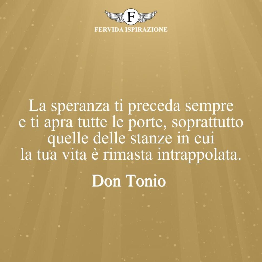 La speranza ti preceda sempre e ti apra tutte le porte, soprattutto quelle delle stanze in cui la tua vita è rimasta intrappolata.  ~ Don Tonio