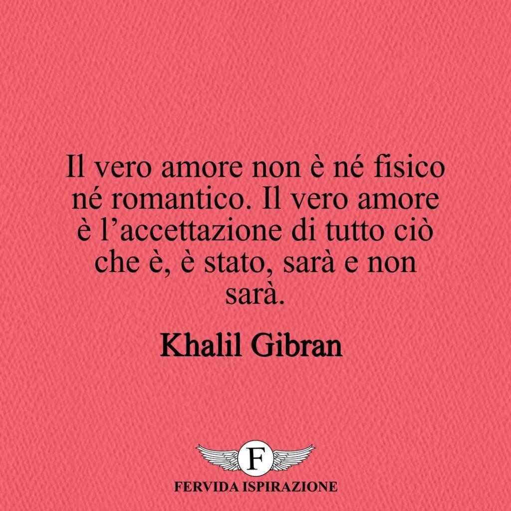 Il vero amore non è né fisico né romantico. Il vero amore è l'accettazione di tutto ciò che è, è stato, sarà e non sarà.  ~ Khalil Gibran - Frase, Aforisma, Citazione