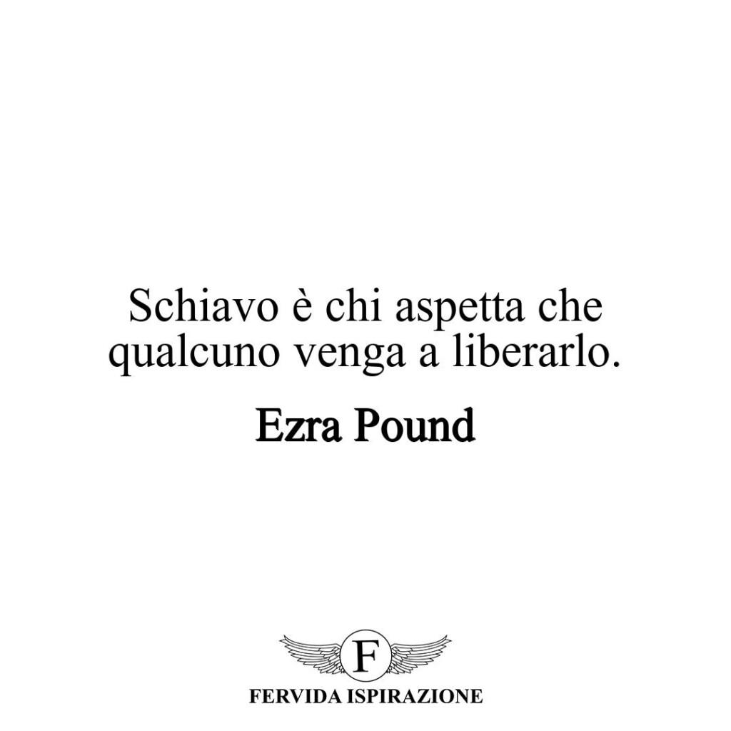 Schiavo è chi aspetta che qualcuno venga a liberarlo.  ~ Ezra Pound