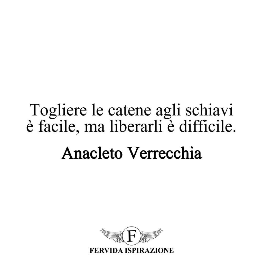 Togliere le catene agli schiavi è facile, ma liberarli è difficile.  ~ Anacleto Verrecchia