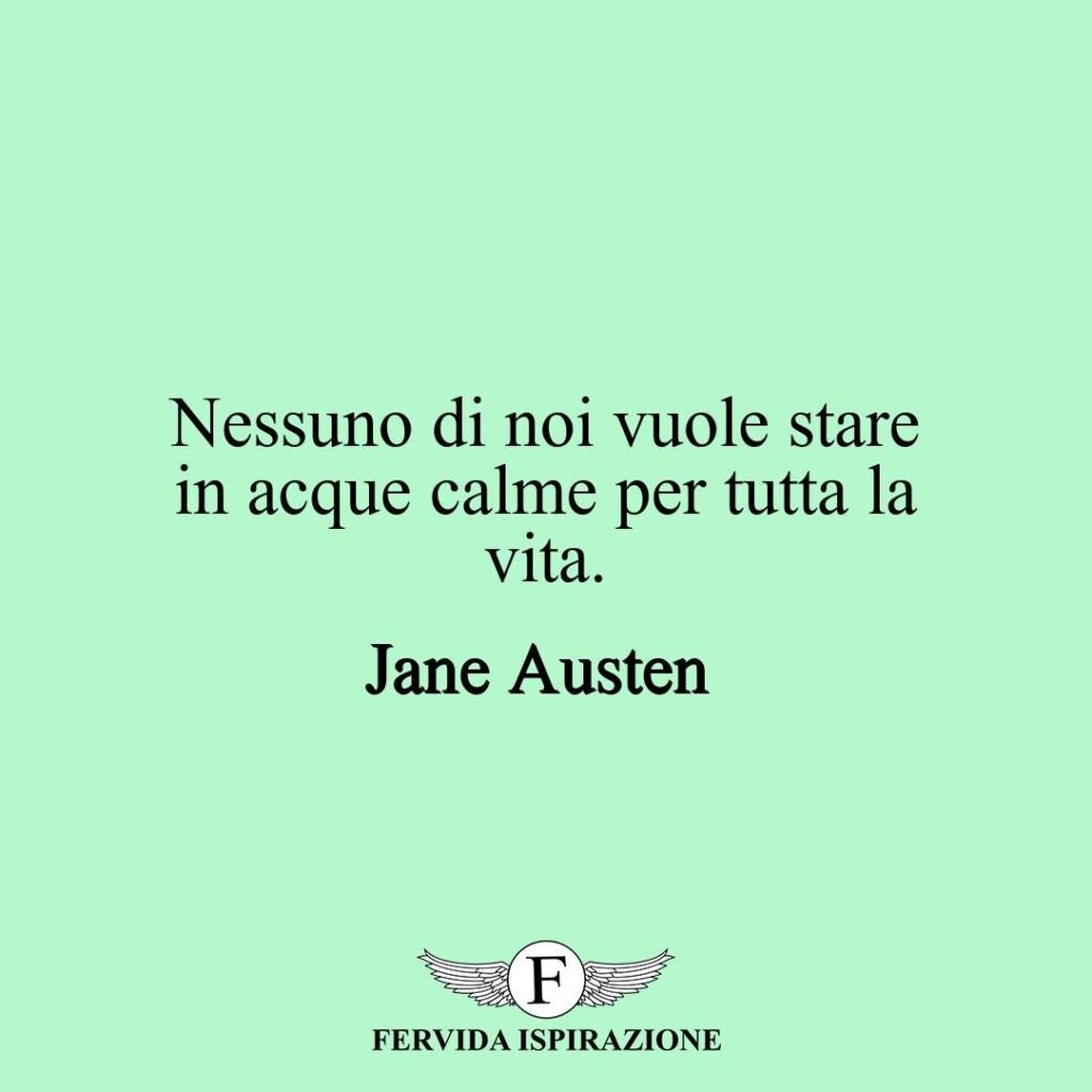 Nessuno di noi vuole stare in acque calme per tutta la vita.  ~ Jane Austen