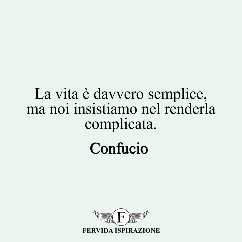 La vita è davvero semplice, ma noi insistiamo nel renderla complicata.  ~ Confucio