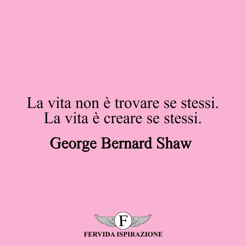 La vita non è trovare se stessi. La vita è creare se stessi.  ~ George Bernard Shaw