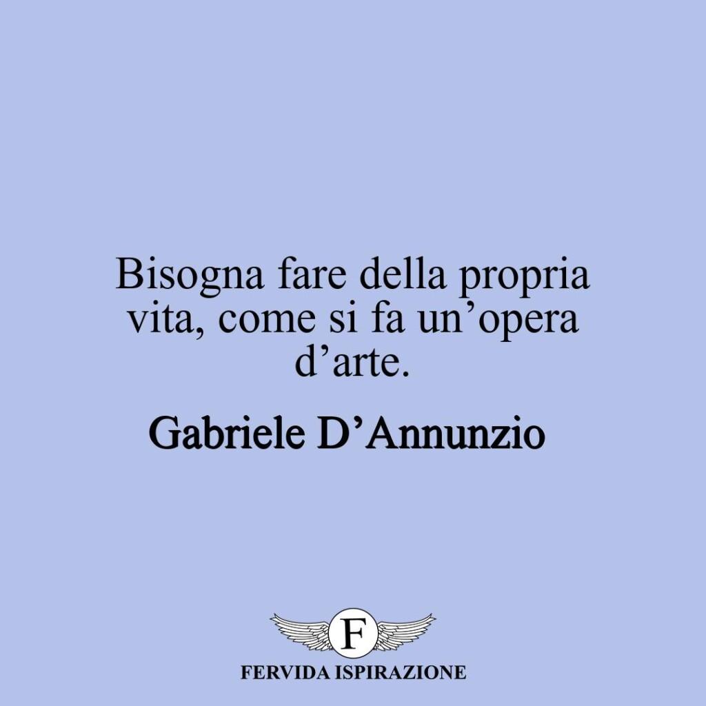 Bisogna fare della propria vita, come si fa un'opera d'arte.  ~ Gabriele D'Annunzio