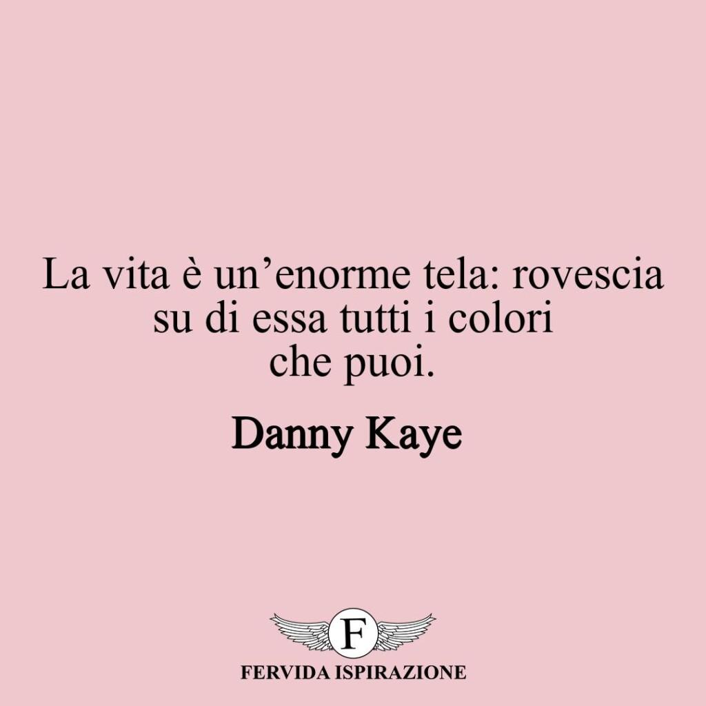 La vita è un'enorme tela: rovescia su di essa tutti i colori che puoi.  ~ Danny Kaye