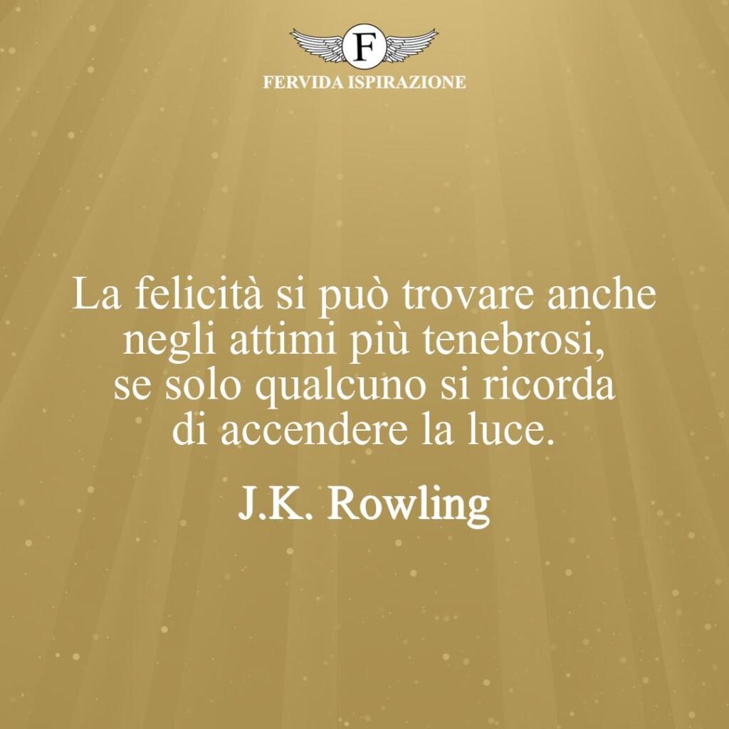 La felicità si può trovare anche negli attimi più tenebrosi, se solo qualcuno si ricorda di accendere la luce.  ~ J.K. Rowling