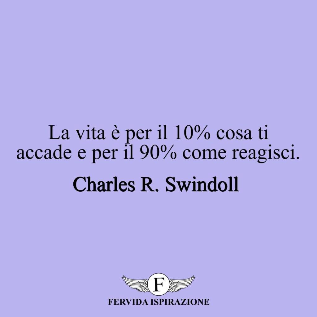 La vita è per il 10% cosa ti accade e per il 90% come reagisci.  ~ Charles R. Swindoll
