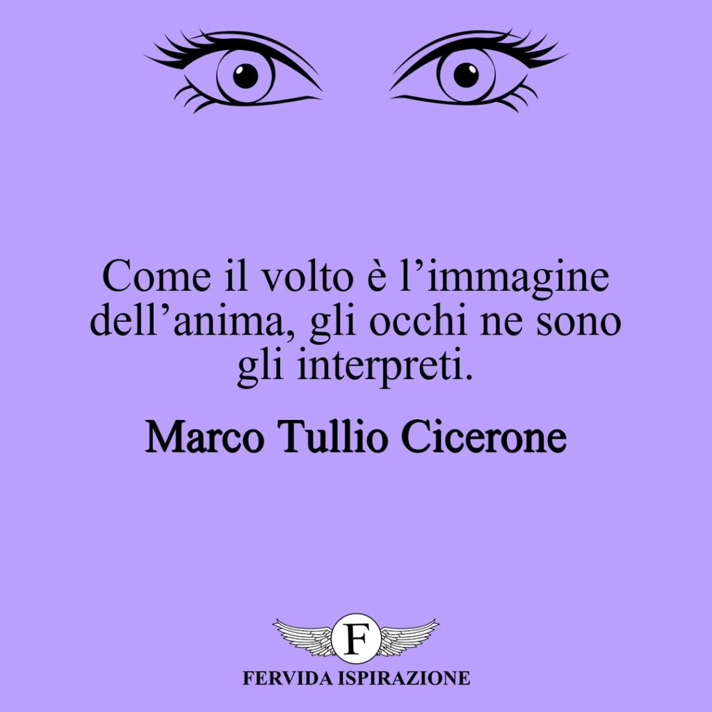 Come il volto è l'immagine dell'anima, gli occhi ne sono gli interpreti.  ~ Marco Tullio Cicerone