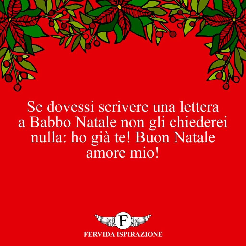 Se dovessi scrivere una lettera a Babbo Natale non gli chiederei nulla: ho già te! Buon Natale amore mio!