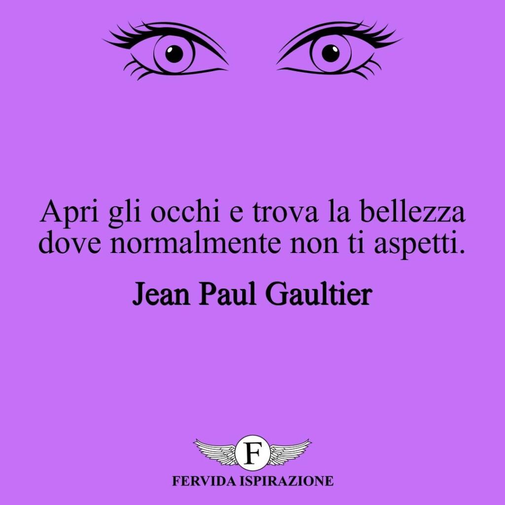 Apri gli occhi e trova la bellezza dove normalmente non ti aspetti.  ~ Jean Paul Gaultier