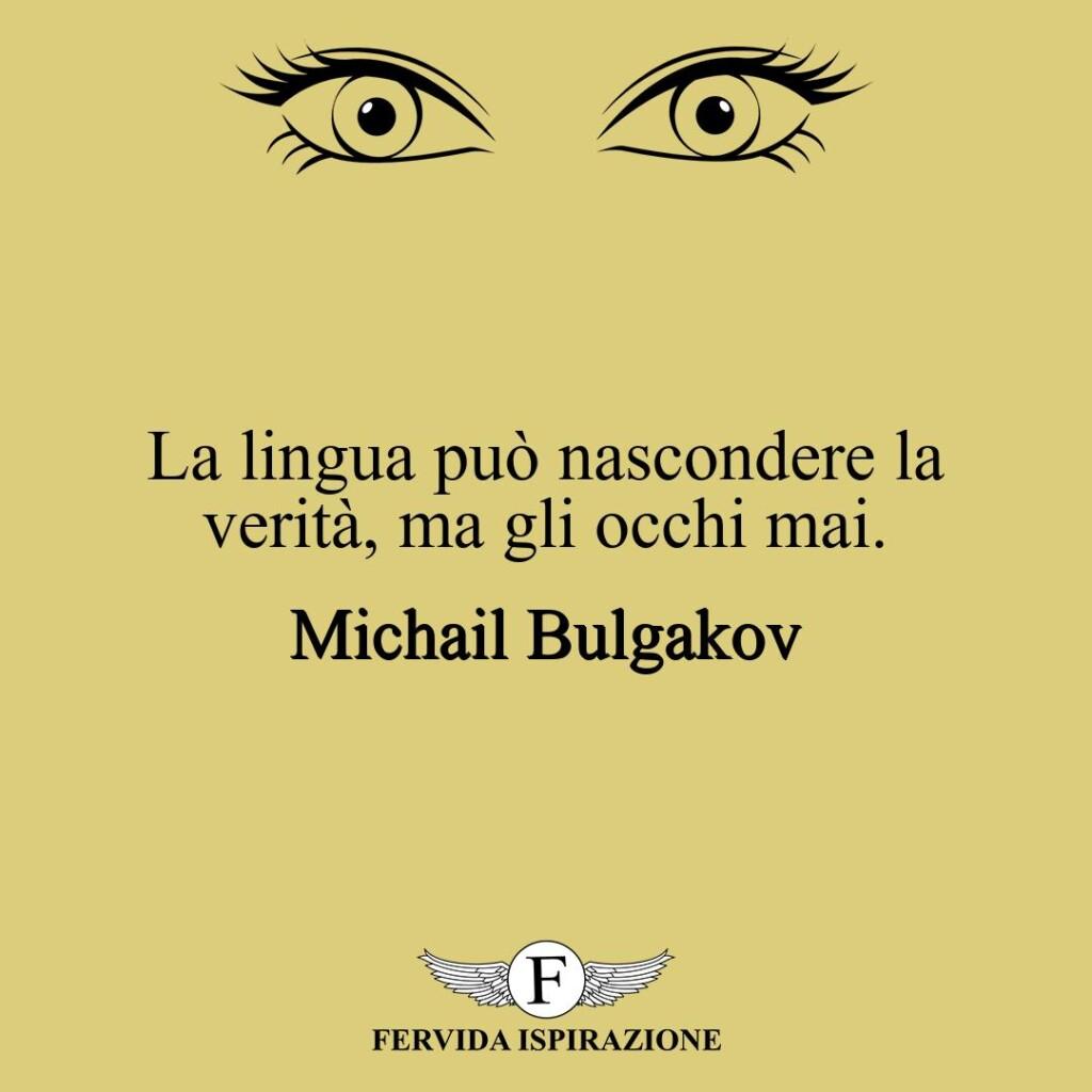 La lingua può nascondere la verità, ma gli occhi mai.  ~ Michail Bulgakov