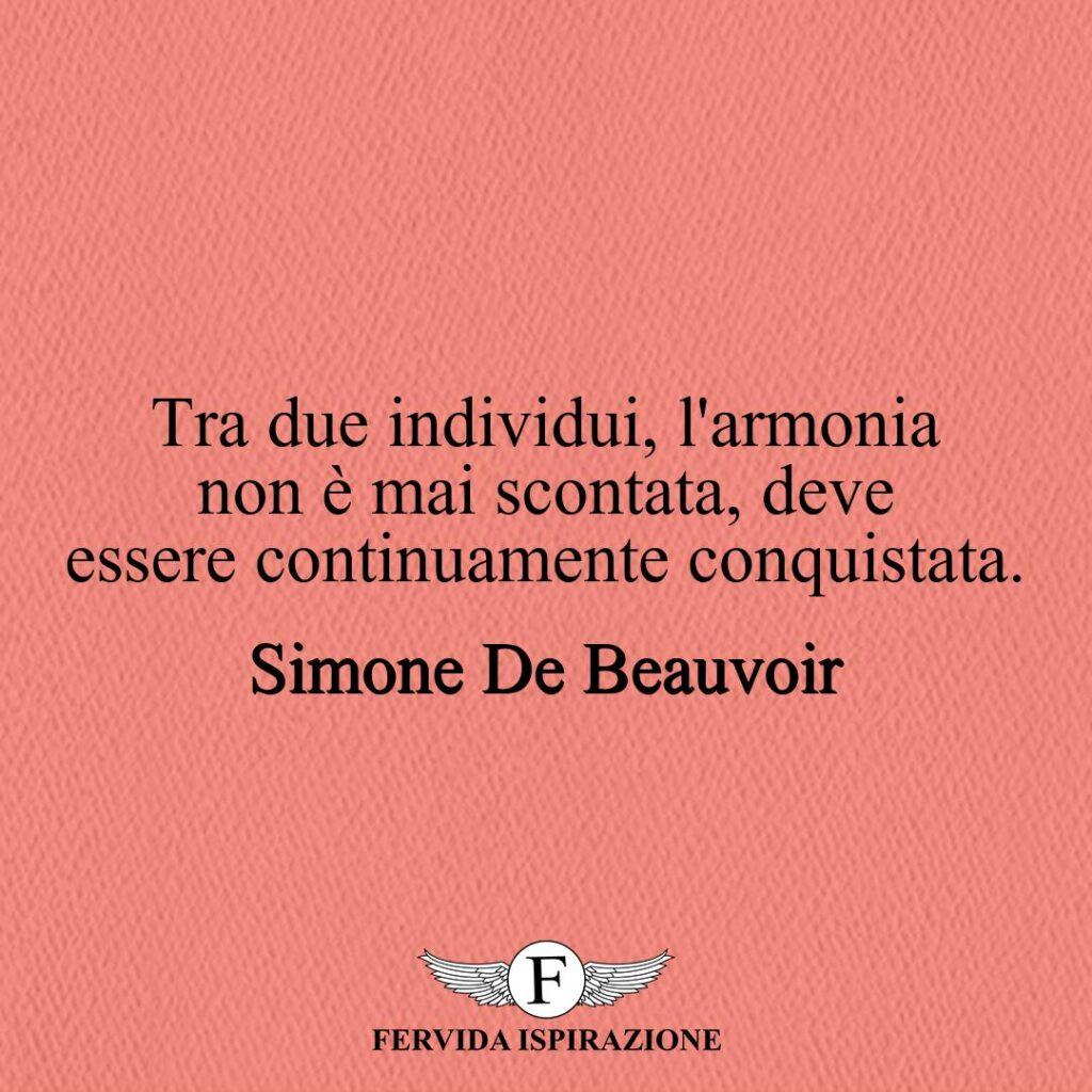 Tra due individui, l'armonia non è mai scontata, deve essere continuamente conquistata.  ~ Simone De Beauvoir - Frase, Aforisma, Citazione