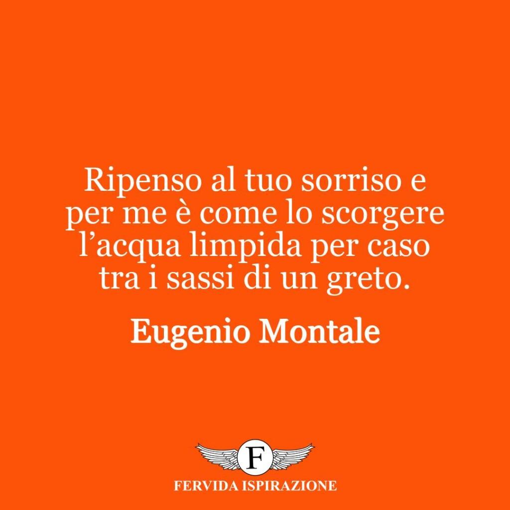 Ripenso al tuo sorriso e per me è come lo scorgere l'acqua limpida per caso tra i sassi di un greto.  ~ Eugenio Montale