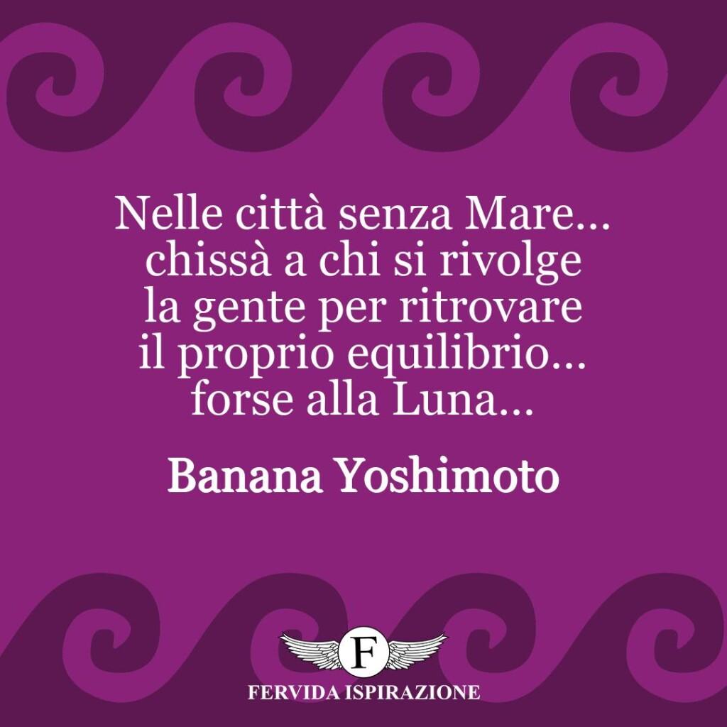Nelle città senza Mare… chissà a chi si rivolge la gente per ritrovare il proprio equilibrio… forse alla Luna…  ~ Banana Yoshimoto