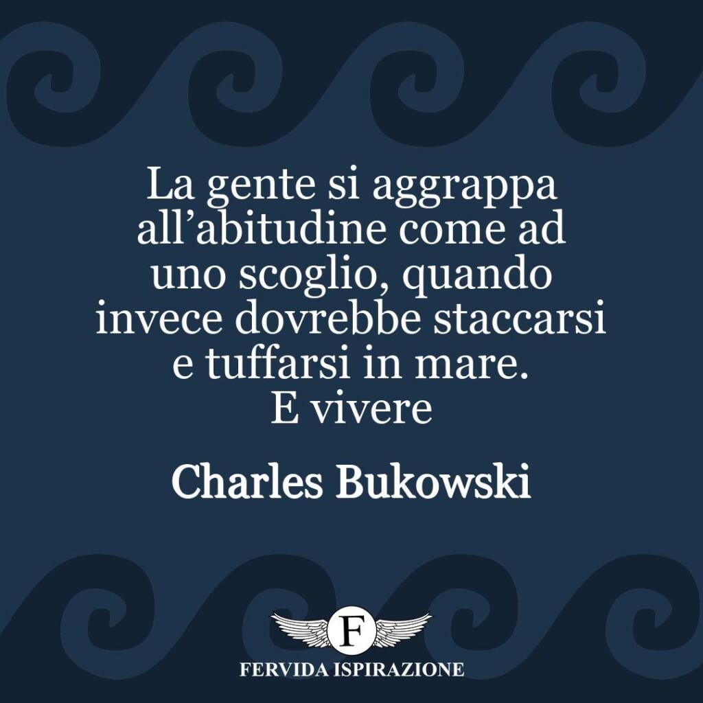 La gente si aggrappa all'abitudine come ad uno scoglio, quando invece dovrebbe staccarsi e tuffarsi in mare. E vivere  ~ Charles Bukowski