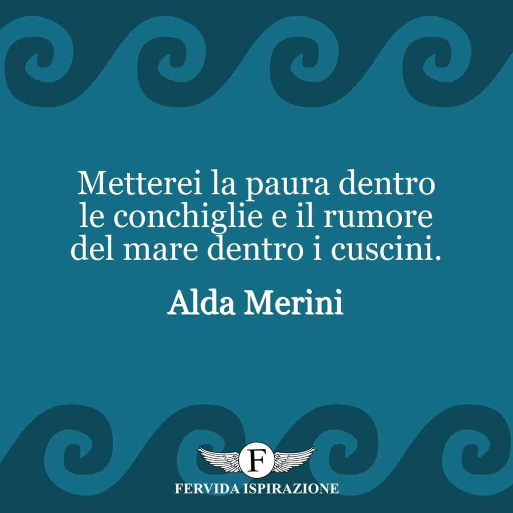 Metterei la paura dentro le conchiglie e il rumore del mare dentro i cuscini.  ~ Alda Merini