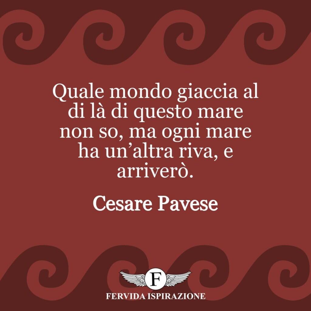 Quale mondo giaccia al di là di questo mare non so, ma ogni mare ha un'altra riva, e arriverò.  ~ Cesare Pavese