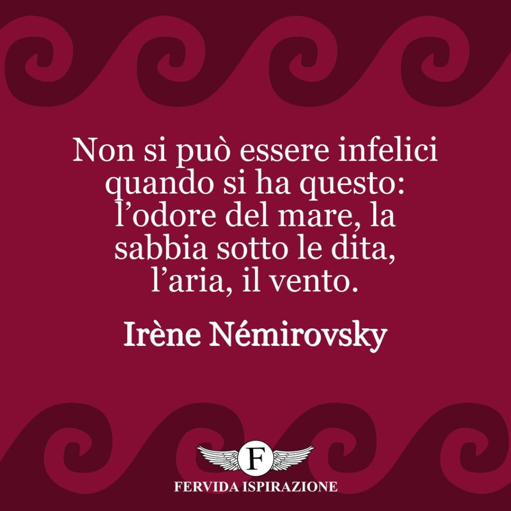 Non si può essere infelici quando si ha questo: l'odore del mare, la sabbia sotto le dita, l'aria, il vento.  ~ Irène Némirovsky