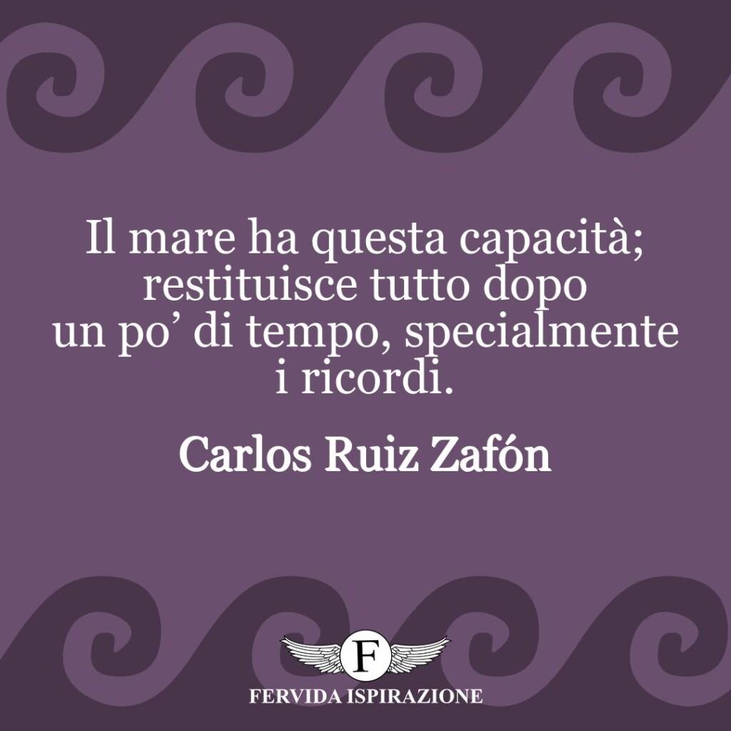 Il mare ha questa capacità; restituisce tutto dopo un po' di tempo, specialmente i ricordi.  ~ Carlos Ruiz Zafón