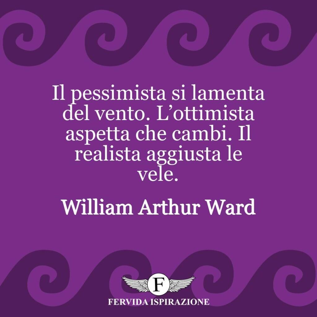 Il pessimista si lamenta del vento. L'ottimista aspetta che cambi. Il realista aggiusta le vele.  ~ William Arthur Ward