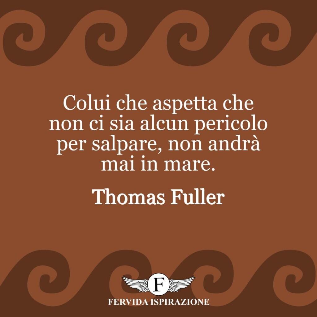Colui che aspetta che non ci sia alcun pericolo per salpare, non andrà mai in mare.  ~ Thomas Fuller