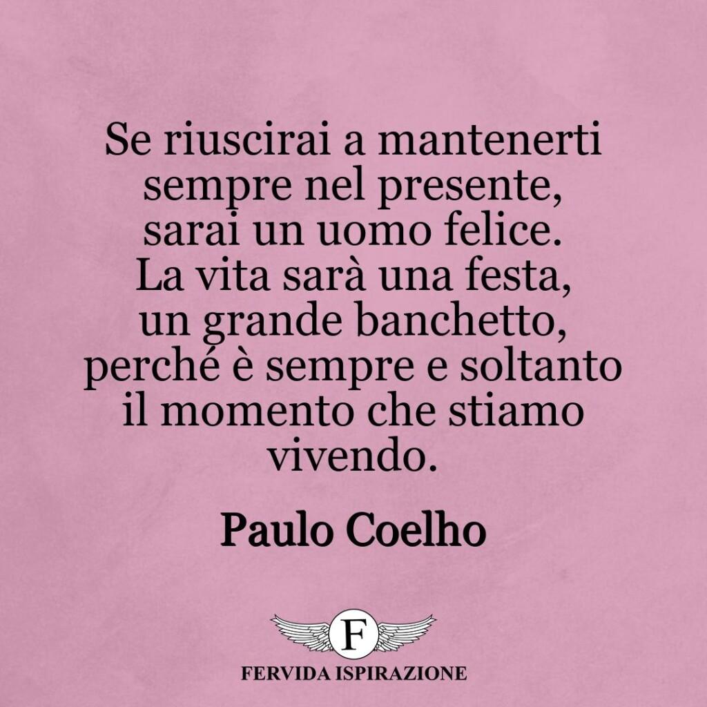 Se riuscirai a mantenerti sempre nel presente, sarai un uomo felice. La vita sarà una festa, un grande banchetto, perché è sempre e soltanto il momento che stiamo vivendo.  ~ Paulo Coelho
