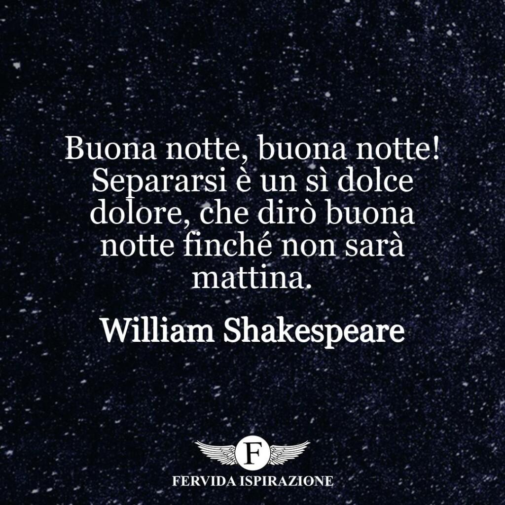 Buona notte, buona notte! Separarsi è un sì dolce dolore, che dirò buona notte finché non sarà mattina.  ~ William Shakespeare