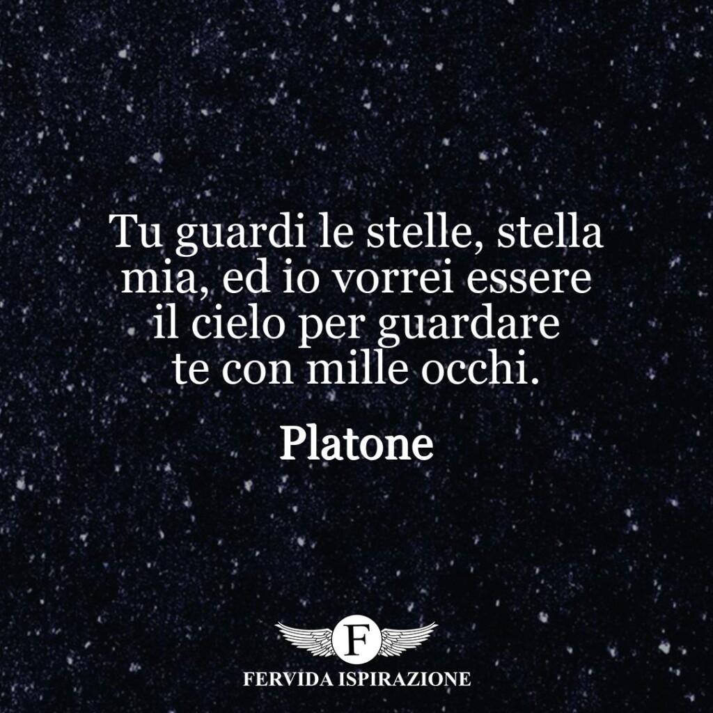 Tu guardi le stelle, stella mia, ed io vorrei essere il cielo per guardare te con mille occhi.  ~ Platone