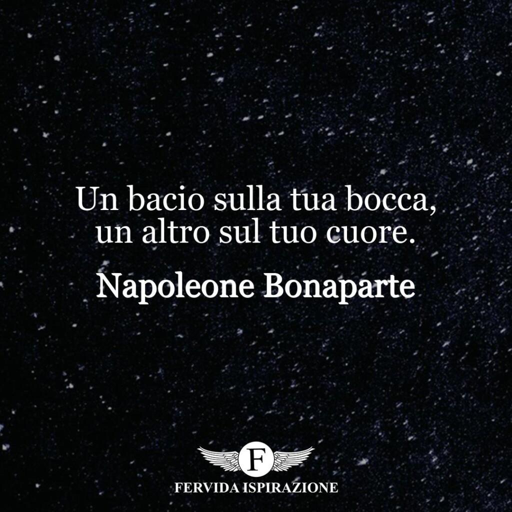 Un bacio sulla tua bocca, un altro sul tuo cuore.  ~ Napoleone Bonaparte