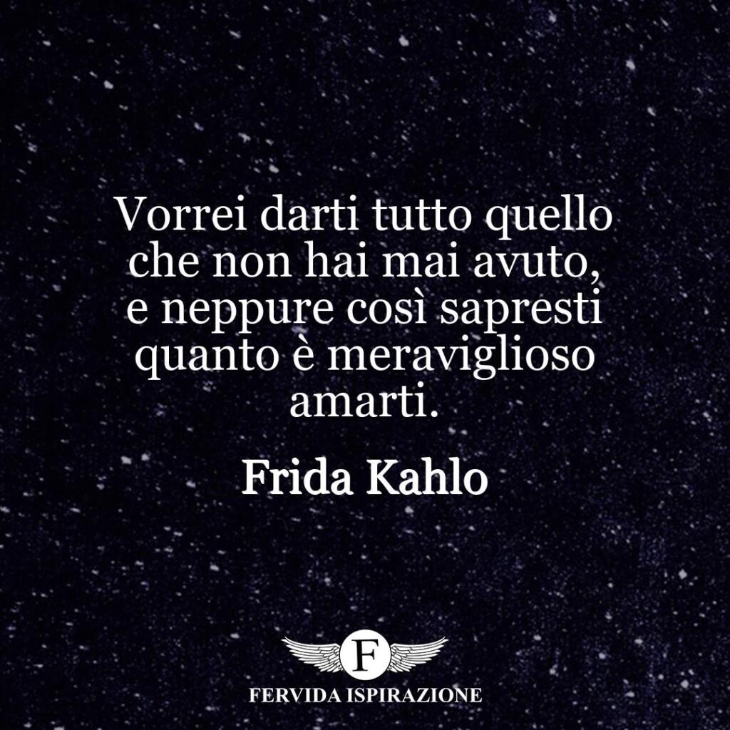 Vorrei darti tutto quello che non hai mai avuto, e neppure così sapresti quanto è meraviglioso amarti.  ~ Frida Kahlo