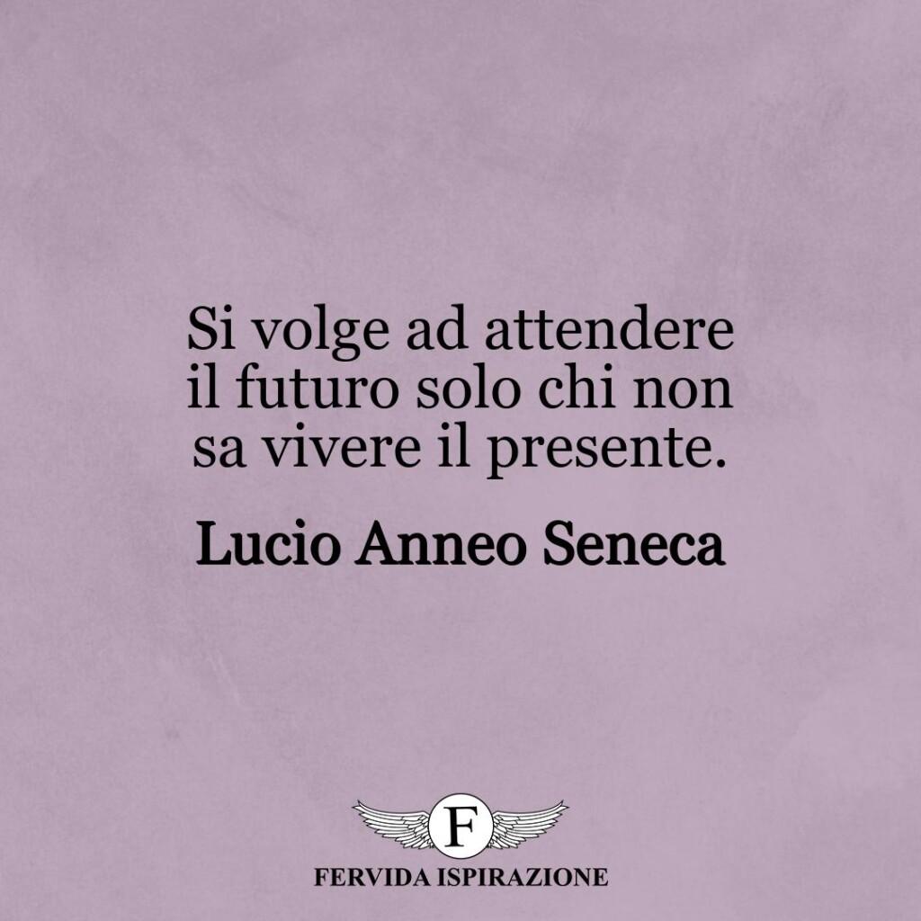 Si volge ad attendere il futuro solo chi non sa vivere il presente.  ~ Lucio Anneo Seneca