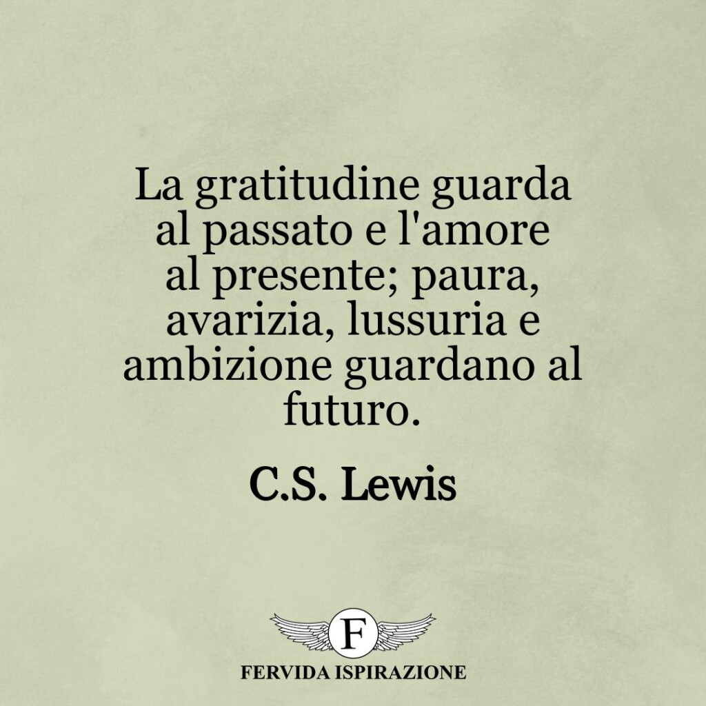 La gratitudine guarda al passato e l'amore al presente; paura, avarizia, lussuria e ambizione guardano al futuro.  ~ C.S. Lewis