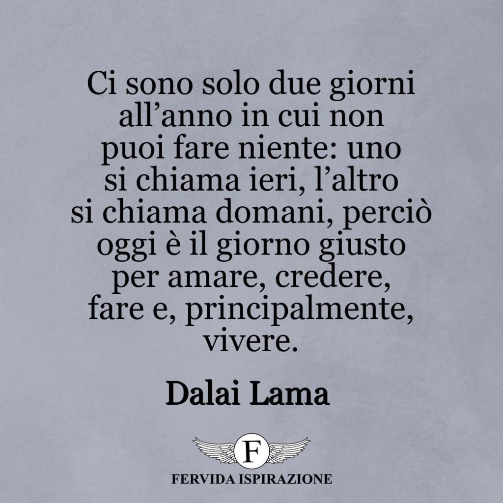 Ci sono solo due giorni all'anno in cui non puoi fare niente: uno si chiama ieri, l'altro si chiama domani, perciò oggi è il giorno giusto per amare, credere, fare e, principalmente, vivere.  ~ Dalai Lama